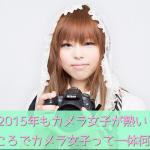 2015年もカメラ女子が熱い!ところでカメラ女子って一体何者?