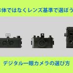 本体ではなくレンズ基準で選ぼう! デジタル一眼カメラの選び方