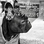何これ便利!Androidユーザーのためのおすすめカメラアプリ【10選】