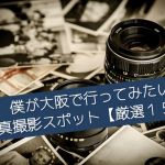 僕が大阪で行ってみたい写真撮影スポット【厳選15選】