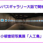 オリンパスギャラリー大阪で開催中! 小柳宣昭写真展「人工島」