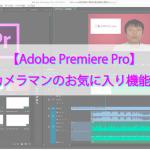 【Adobe Premiere Pro】プロカメラマンのお気に入り機能5選。