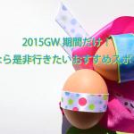 2015GW期間だけ!大阪人なら是非行きたいおすすめスポット3選