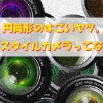 円筒形のすごいヤツ。レンズスタイルカメラってなんだ?