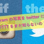 Instagramの写真をtwitterに反映! IFTTTをまだ知らないの?