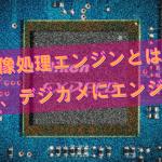 画像処理エンジンとは? えっ、デジカメにエンジン?